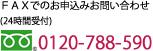 FAXでのお申込みお問い合わせ (24時間受付) 0120-788-590